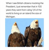 Anaconda, Memes, and Michigan: When l see British citizens mocking the  President, Ijust remember that in 100  years they went from ruling 1/4 of the  world to living on an island the size of  Michigan. CACAW, MOTHER FUCKERS!!!