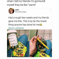 """the walkin dead is good whats up: when l tell my friends i'm gonna kill  myself they be like """"same""""  papi  @caallmepapi  Had a rough few weeks and my friends  gave me this. This is by far the nicest  thing anyone has done for meo  @carl_whitlcok  Reent  nders  SOUR  PATCH the walkin dead is good whats up"""