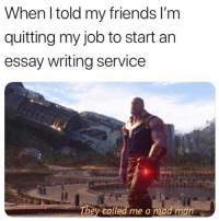 College, Friends, and Memes: When l told my friends I'm  quitting my job to start an  essay writing service  They called me a mad man Follow @killer.papers and @killerpapers, they write custom essays for students in high school and college. All topics are covered and all papers pass TurnItIn! They do online coursework, speeches and PowerPoints, too. Link in their bio for pricing, reviews and more 🔥📝