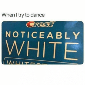 White, Dance, and Pretty: When l try to dance  NOTICEABLY  WHITE Pretty much