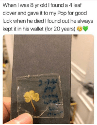 Pop, Good, and Old: When l was 8 yr old I found a 4 leaf  clover and gave it to my Pop for good  luck when he died I found out he always  kept it in his wallet (for 20 years) Lucky Clover