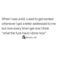"SarcasmOnly: When l was a kid, l used to get excited  whenever I got a letter addressed to me  but now every time l get one l think  ""what the fuck have I done now""  @sarcasm_only SarcasmOnly"