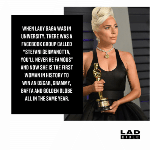 "👏🏻👏🏻👏🏻: WHEN LADY GAGA WAS IN  UNIVERSITY, THERE WASA  FACEBOOK GROUP CALLED  ""STEFANI GERMANOTTA,  YOU'LL NEVER BE FAMOUS""  AND NOW SHE IS THE FIRST  WOMAN IN HISTORY TO  WIN AN OSCAR, GRAMMY,  BAFTA AND GOLDEN GLOBE  ALL IN THE SAME YEAR.  LAD  BIB L E 👏🏻👏🏻👏🏻"