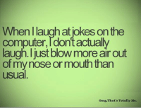 Computers, Memes, and Computer: When laugh at lokes on the  computer dont actually  laugh I just blow more air out  of mynose or mouth than  usual  omg, That's Totally Me.
