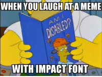 WHEN LAUGH AT  MEME  YOU WITH IMPACT FONT Ironic meme 👌