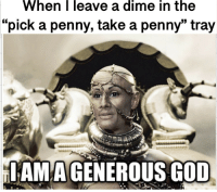 "God, Dime, and Iam: When  |  leave  a  dime  in  the  ""pick a penny, take a penny"" tray  IAM AGENEROUS GOD I am 10x more charitable than others"