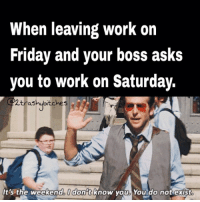 noJustNo 🙉🙊🙈 nuhuh twotrashyoriginal: When leaving work on  Friday and your boss asks  you to work on Saturday.  2 trash ubitches  s  It's the weekend donat know you You do not exist noJustNo 🙉🙊🙈 nuhuh twotrashyoriginal