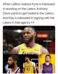 What do you think is going to happen? 👀😂 - Follow @_nbamemes._: When LeBron realizes Kyrie is interested  in reuniting on the Lakers, Anthony  Davis wants to get traded to the Lakers,  and Klay is interested in signing with the  Lakers in free agency  P_NBAMEMES.  wish  wish  AKERS  41  LOS ANGELES  KERS What do you think is going to happen? 👀😂 - Follow @_nbamemes._