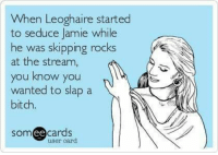 Bitch, Outlander, and Wanted: When Leoghaire started  to seduce Jamie while  he was skipping rocks  at the stream,  you know you  wanted to slap a  bitch.  omee cards  user card Outlander