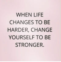 Life, Change, and  Changes: WHEN LIFE  CHANGES TO BIE  HARDER, CHANGE  YOURSELF TO BE  STRONGER.