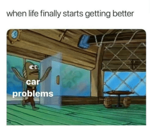 Biggest oof: when life finally starts getting better  car  problems Biggest oof