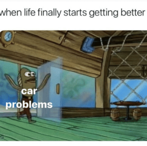 Every time: when life finally starts getting better  car  problems Every time