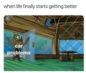 MeIrl: when life finally starts getting better  car  problems MeIrl