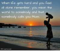 :-): When life gets hard and you feel  all alone remember  you mean the  world to somebody and that  somebody calls you Mom.  Dr Laura com :-)