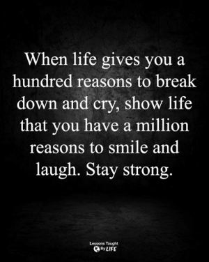 <3: When life gives you a  hundred reasons to break  down and cry, show life  that you have a million  reasons to smile and  laugh. Stay strong.  Lessons Taught  By LIFE <3