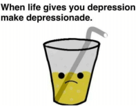 Life, Depression, and Make: When life gives you depression  make depressionade.