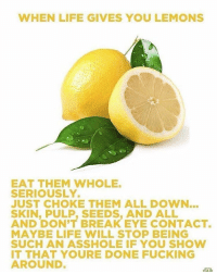 When Life Gives You Lemons: WHEN LIFE GIVES YOU LEMONS  EAT THEM WHOLE.  SERIOUSLY.  JUST CHOKE THEM ALL DOWN.  SKIN, SEEDS, AND AND DON'T BREAK EYE CONTACT.  MAYBE LIFE WILL STOP BEING  SUCH AN ASSHOLE IF YOU SHOW  IT THAT YOURE DONE FUCKING  AROUND