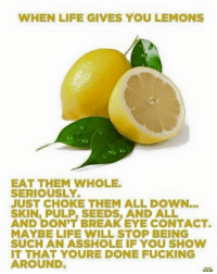 When Life Gives You Lemons: WHEN LIFE GIVES YOU LEMONS  EAT THEM WHOLE.  SERIOUSLY.  JUST CHOKE THEM ALL DOWN  AND PULP, SEEDS AND ALL  DON'T BREAK EYE CONTACT.  MAYBE LIFE WILL STOP BEING  SUCH AN ASSHOLE IF YOU SHOW  IT THAT YOURE DONE FUCKING  AROUND.