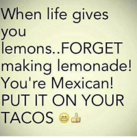Aw yeahhhh 🍋🍹 MexicansProblemas: When life gives  you  lemons. FORGET  making lemonade!  You're Mexican!  PUT IT ON YOUR  TACOS Aw yeahhhh 🍋🍹 MexicansProblemas