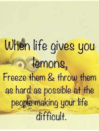 When Life Gives You Lemons: When life gives you  lemons  Freeze them & throw them  as hard as possible at the  people making your life  difficult.