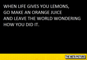 srsfunny:A Little Trick You Should Know: WHEN LIFE GIVES YOU LEMONS,  GO MAKE AN ORANGE JUICE  AND LEAVE THE WORLD WONDERING  HOW YOU DID IT  THE META PICTURE srsfunny:A Little Trick You Should Know