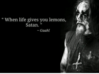 Life changing words right here gaahl gorgoroth metal metalhead metalmeme thrashmetal blackmetal deathmetal hardrock heavymetal groovemetal djent folkmetal powermetal metalgirl metallica ironmaiden behemoth pantera megadeth slayer motorhead blacksabbath dio amonamarth kvlt: When life gives you lemons,  Satan.  Gaahl Life changing words right here gaahl gorgoroth metal metalhead metalmeme thrashmetal blackmetal deathmetal hardrock heavymetal groovemetal djent folkmetal powermetal metalgirl metallica ironmaiden behemoth pantera megadeth slayer motorhead blacksabbath dio amonamarth kvlt