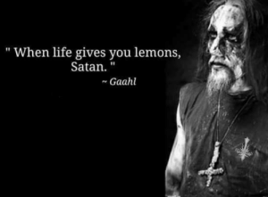 "memes-of-metal:  Hell yeah: "" When life gives you lemons,  Satan  ~ Gaahl memes-of-metal:  Hell yeah"