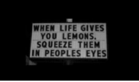 When Life Gives You Lemons: WHEN LIFE GIVES  YOU LEMONS.  SQUEEZE THEM  IN PEOPLES EYES