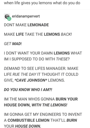 Life, House, and Mad: when life gives you lemons what do you do  eridanampervert  DONT MAKE LEMONADE  MAKE LIFE TAKE THE LEMONS BACK!  GET MAD  I DONT WANT YOUR DAMN LEMONS WHAT  IM I SUPPOSED TO DO WITH THESE?  DEMAND TO SEE LIFES MANAGER. MAKE  LIFE RUE THE DAY IT THOUGHT IT COULD  GIVE, *CAVE JOHNSON* LEMONS  DO YOU KNOW WHO I AM?!  IM THE MAN WHOS GONNA BURN YOUR  HOUSE DOWN, WITH THE LEMONS!  IM GONNA GET MY ENGINEERS TO INVENT  A COMBUSTIBLE LEMON THAT'LL BURN  YOUR HOUSE DOWN Lemons