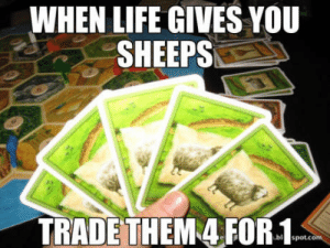 Life, Catan, and You: WHEN LIFE GIVES YOU  SHEEPS  TRADETHEM 4 FOR-1 Any Catan players?