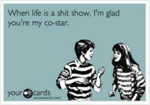 E Cards: When life is a shit show, I'm glaod  you're my co-star.  your e cards  someecards.com