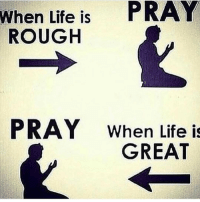 Life Is Great: When Life is  PRAY  ROUGH  PRAY When Life is  GREAT
