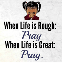 Follow @son_of_god424: When Life is Rough  cly  When Life is Great  Pray Follow @son_of_god424