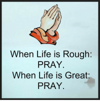 Life Is Great: When Life is Rough  PRAY  When Life is Great  PRAY