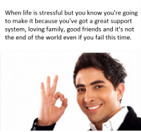 Fail, Life, and Time: When life is stressful but you know you're going  to make it because you've got a great support  the end of the world even if you fail this time. <p>It's all gonna be OK</p>