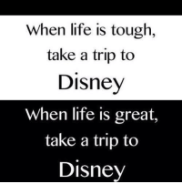 Life Is Great: When life is tough  take a trip to  Disney  When life is great,  take a trip to  Disney