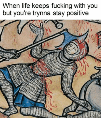 Fucking, Life, and Meme: When life keeps fucking with you  but you're trynna stay positive like Classical Art Memes for more
