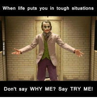 Tough Guy: When life puts you in tough situations  Don't say WHY ME? Say TRY ME!