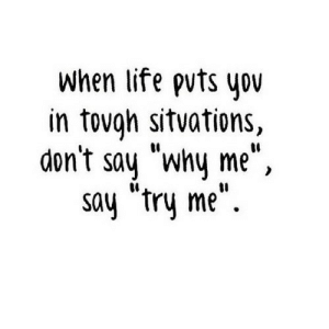 """Life, Try Me, and Http: when life pvts you  in tovgh sitvations,  don't say """"why me"""",  say """"try me"""". http://iglovequotes.net/"""