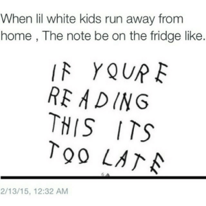 Run, Home, and Kids: When lil white kids run away from  home , The note be on the fridge like.  IF YQUP  RE ADING  THIS ITS  T90 LA  2/13/15, 12:32 AM