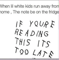 run away: When lil white kids run away from  home, The note be on the fridge  YOUR E  READING  THIS ITS  TOO LATA