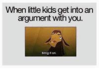 Argumenting: When little kids get into an  argument with you.  Bring it on.