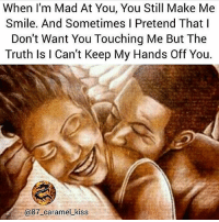 Facts, Fye, and Goals: When l'm Mad At You, You Still Make Me  Smile. And Sometimes I Pretend That I  Don't Want You Touching Me But The  Truth Is I Can't Keep My Hands Off You.  @87 caramel_kiss @87_caramel_kiss 👣 For Good Quality Fye Memes To Post On Your Page, Go Check Out👉🔥@fyeassmemes🔥 FOLLOW THE CREW 🔥@king_smiles_ 🔥@leggygirl1 🔥@bscott_206 🔥@87_caramel_kiss fyeassmemes king_smiles_ leggygirl1 bscott_206 love followback realtalk facts goals lovequotes relationshipgoals photooftheday truestory sexuall inlove powercouples quotes relationships picoftheday webstagram quotesofthegram tagafriend positivevibes truelove bestoftheday worth babe honesty truthbetold lit