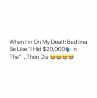 "Be Like, Death, and Hid: When l'm On My Death Bed Ima  Be Like ""I Hid $20,000 In  The"" . . Then Die This is terrible.. 💀 https://t.co/KNHIdRYjEL"