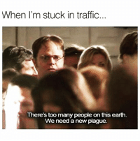 Funny, Traffic, and Drive: When l'm stuck in traffic...  There's too many people on this earth.  We need a new plague. Where did you people learn to drive...from a cereal box!?!? 😤😩 movebitchgetouttheway
