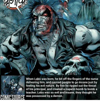 Batman, Disney, and Facts: When Lobo was born, he bit off the fingers of the nurse  delivering him, and caused people to go insane just by  feeling his evil nature. By five he ripped out the throat  of his principal, and created a napalm bomb to bomb a  teacher. Lobo was so evil and insane, they thought he  COMIC SOURCE was possessed by a demon Somebody get this kid an Exorcist ________________________________________________________ WallyWest GreenLantern WonderWoman JusticeLeague DC Superman Batman Supergirl DCEU Joker Flash Cyborg DarthVader Aquaman Robin MartianManhunter Deadpool Like Spiderman Rebirth DCRebirth Like4Like Facts Comics BvS StarWars Marvel CW Disney DCComics