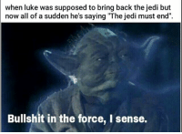 "Jedi, Memes, and Bullshit: when luke was supposed to bring back the jedi but  now all of a sudden he's saying ""The jedi must end"".  Bullshit in the force, I sense. Thanks Luke for ruining it for everybody. starwars thelastjedi"