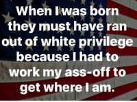 Ass, Memes, and True: When lwas born  they must have ran  out of white privilege  because Ihad to  work my ass-off to  get where l am. True for me, what about you?