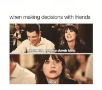 Dumb, Friends, and Humans of Tumblr: when making decisions with friends  HAHAHA. Whatia dumb idea.  Do it.