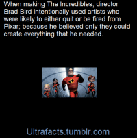 "Crazy, Disney, and Facts: When making The Incredibles, director  Brad Bird intentionally used artists who  were likely to either quit or be fired from  Pixar, because he believed only they could  create everything that he needed  Ultrafacts.tumblr.com poppypng:  fearsome-fandoms:  arseniccupcakes:  rootbeersweetheart:  ultrafacts:  Brad Bird told The McKinsey Quarterly in 2008, ""The Incredibles was everything that computer-generated animation had trouble doing. It had human characters. It had hair. It had fire. It had a massive number of sets. The technical team took one look and thought, 'This will take ten years and cost $500 million. How are we possibly going to do this?' ""So I said, 'Give us the black sheep. I want artists who are frustrated. I want ones who have another way of doing things that nobody's listening to. Give us all the guys who are probably headed out the door'. A lot of them were malcontents because they saw different ways of doing things, but there was little opportunity to try them, since the established way was working very, very well. ""We gave the black sheep a chance to prove their theories, and we changed the way a number of things are done here (at Pixar). For less money per minute than was spent on the previous film, Finding Nemo, we did a movie that had three times the number of sets and had everything that was hard to do. All this because the heads of Pixar gave us leave to try crazy ideas. [x]   (Fact Source) Follow Ultrafacts for more facts     Brad Bird, please take over Disney  save us all Brad  He also voiced edna mode in the movie because nobody else could get what they had in mind for her right.  He did the same thing with his first feature  film, ""The Iron Giant"" most of the people who worked on the film were inexperienced but Brad gave them a chance, he's a great director (and animator)"